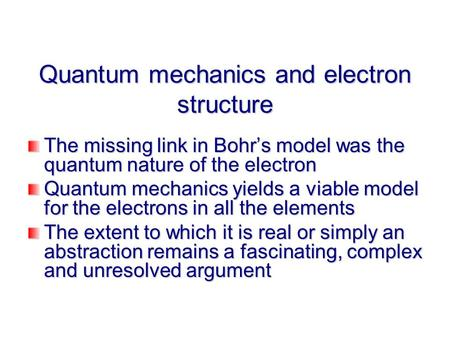 Quantum mechanics and electron structure The missing link in Bohr's model was the quantum nature of the electron Quantum mechanics yields a viable model.