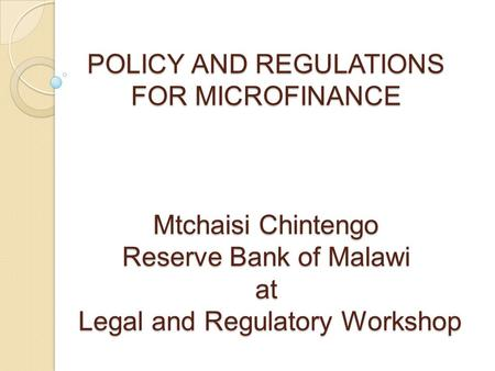 POLICY AND REGULATIONS FOR MICROFINANCE Mtchaisi Chintengo Reserve Bank of Malawi at Legal and Regulatory Workshop.