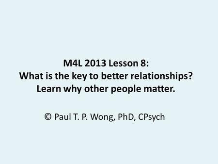 M4L 2013 Lesson 8: What is the key to better relationships? Learn why other people matter. © Paul T. P. Wong, PhD, CPsych.