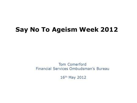 Say No To Ageism Week 2012 Tom Comerford Financial Services Ombudsman's Bureau 16 th May 2012.