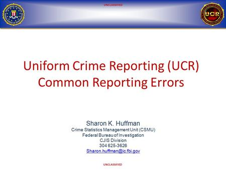 UNCLASSIFIED Uniform Crime Reporting (UCR) Common Reporting Errors Sharon K. Huffman Crime Statistics Management Unit (CSMU) Federal Bureau of Investigation.