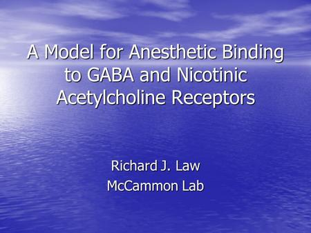 A Model for Anesthetic Binding to GABA and Nicotinic Acetylcholine Receptors Richard J. Law McCammon Lab.