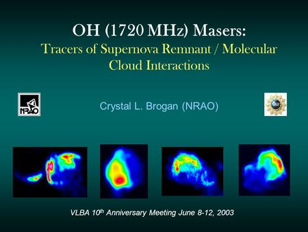OH (1720 MHz) Masers: Tracers of Supernova Remnant / Molecular Cloud Interactions Crystal L. Brogan (NRAO) VLBA 10 th Anniversary Meeting June 8-12, 2003.