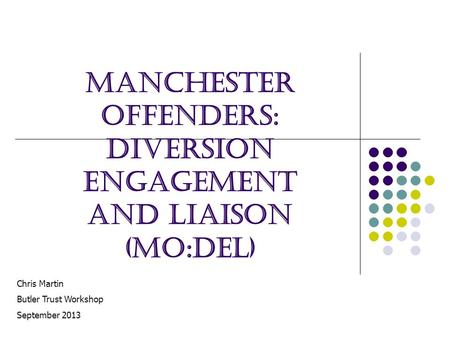 Manchester Offenders: Diversion Engagement and Liaison (MO:DEL) Chris Martin Butler Trust Workshop September 2013.