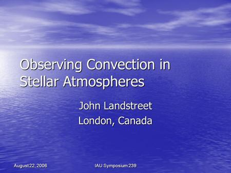 August 22, 2006IAU Symposium 239 Observing Convection in Stellar Atmospheres John Landstreet London, Canada.