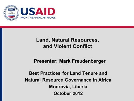 Land, Natural Resources, and Violent Conflict Presenter: Mark Freudenberger Best Practices for Land Tenure and Natural Resource Governance in Africa Monrovia,