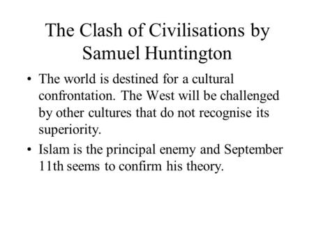 The Clash of Civilisations by Samuel Huntington The world is destined for a cultural confrontation. The West will be challenged by other cultures that.
