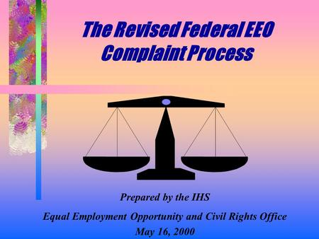 The Revised Federal EEO Complaint Process Prepared by the IHS Equal Employment Opportunity and Civil Rights Office May 16, 2000.