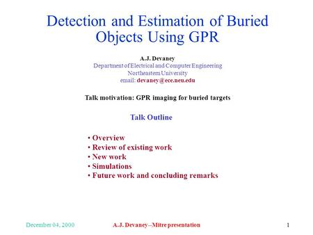 December 04, 2000A.J. Devaney--Mitre presentation1 Detection and Estimation of Buried Objects Using GPR A.J. Devaney Department of Electrical and Computer.