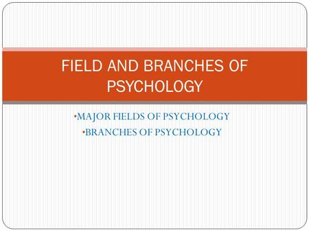 <strong>FIELD</strong> AND BRANCHES OF PSYCHOLOGY
