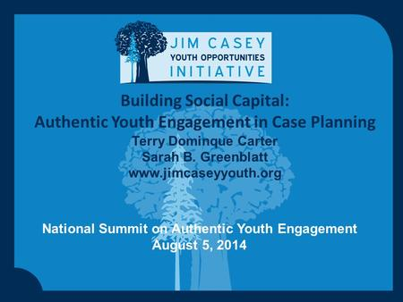 Building Social Capital: Authentic Youth Engagement in Case Planning Terry Dominque Carter Sarah B. Greenblatt www.jimcaseyyouth.org National Summit on.
