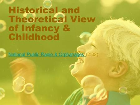 Historical and Theoretical View of Infancy & Childhood National Public Radio & Orphanages National Public Radio & Orphanages (2:32)