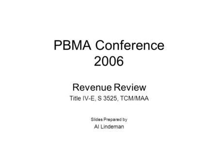 PBMA Conference 2006 Revenue Review Title IV-E, S 3525, TCM/MAA Slides Prepared by Al Lindeman.