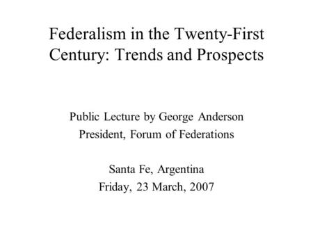Federalism in the Twenty-First Century: Trends and Prospects Public Lecture by George Anderson President, Forum of Federations Santa Fe, Argentina Friday,