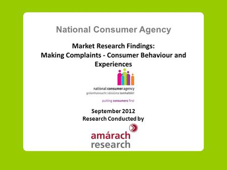 National Consumer Agency Market Research Findings: Making Complaints - Consumer Behaviour and Experiences September 2012 Research Conducted by.