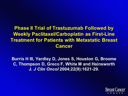 Phase II Trial of Trastuzumab Followed by Weekly Paclitaxel/Carboplatin as First-Line Treatment for Patients with Metastatic Breast Cancer Burris H III,