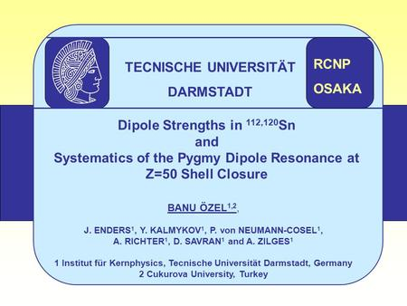 Dipole Strengths in 112,120 Sn and Systematics of the Pygmy Dipole Resonance at Z=50 Shell Closure BANU ÖZEL 1,2, J. ENDERS 1, Y. KALMYKOV 1, P. von NEUMANN-COSEL.
