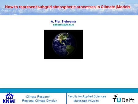 How to represent subgrid atmospheric processes in Climate |Models Multiscale Physics Regional Climate Division A. Pier Siebesma Faculty.