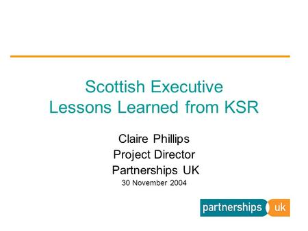 Claire Phillips Project Director Partnerships UK 30 November 2004 Scottish Executive Lessons Learned from KSR.