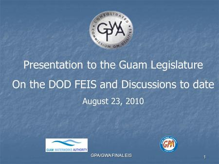 GPA/GWA FINAL EIS 1 Presentation to the Guam Legislature On the DOD FEIS and Discussions to date August 23, 2010.