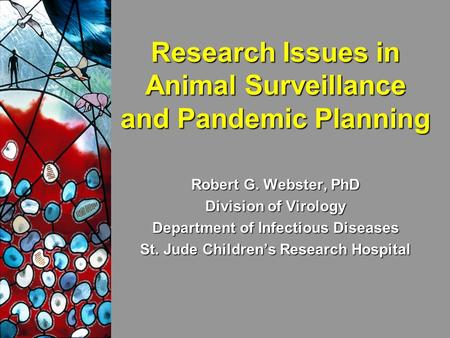 Research Issues in Animal Surveillance and Pandemic Planning Robert G. Webster, PhD Division of Virology Department of Infectious Diseases St. Jude Children's.