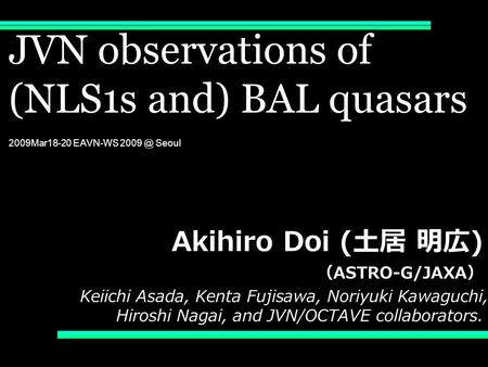 JVN observations of (NLS1s and) BAL quasars 2009Mar18-20 EAVN-WS Seoul Akihiro Doi ( 土居 明広 ) ( ASTRO-G/JAXA ) Keiichi Asada, Kenta Fujisawa, Noriyuki.