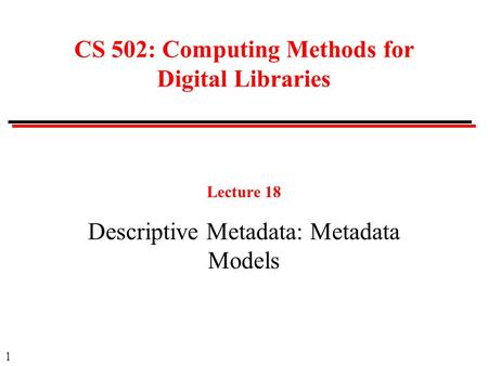 1 CS 502: Computing Methods for Digital Libraries Lecture 18 Descriptive Metadata: Metadata Models.