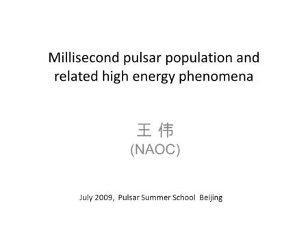 Millisecond pulsar population and related high energy phenomena 王 伟 (NAOC) July 2009, Pulsar Summer School Beijing.