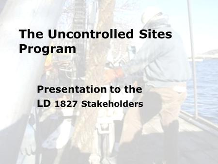 6/24/20101 The Uncontrolled Sites Program Presentation to the LD 1827 Stakeholders.