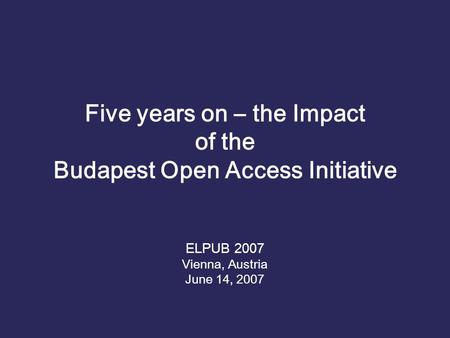 Five years on – the Impact of the Budapest Open Access Initiative ELPUB 2007 Vienna, Austria June 14, 2007.