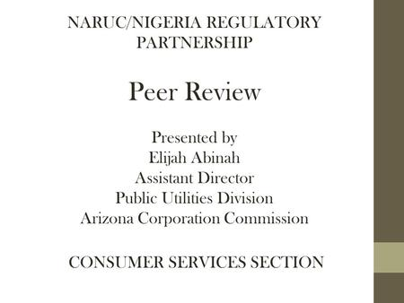 NARUC/NIGERIA REGULATORY PARTNERSHIP Peer Review Presented by Elijah Abinah Assistant Director Public Utilities Division Arizona Corporation Commission.