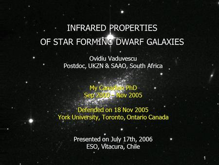 1 INFRARED PROPERTIES OF STAR FORMING DWARF GALAXIES Ovidiu Vaduvescu Postdoc, UKZN & SAAO, South Africa My Canadian PhD Sep 2000 – Nov 2005 Defended on.