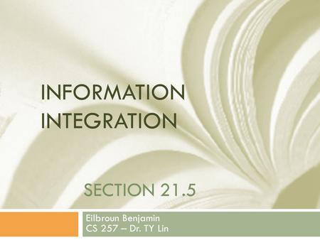 SECTION 21.5 Eilbroun Benjamin CS 257 – Dr. TY Lin INFORMATION INTEGRATION.