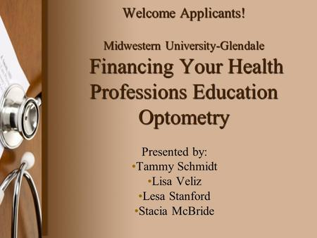 Welcome Applicants! Midwestern University-Glendale Financing Your Health Professions Education Optometry Presented by: Tammy Schmidt Lisa Veliz Lesa Stanford.