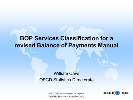 1 OECD-Eurostat Expert Group on Trade in Services September 2005 BOP Services Classification for a revised Balance of Payments Manual William Cave OECD.