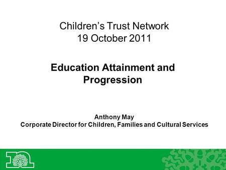 Children's Trust Network 19 October 2011 Education Attainment and Progression Anthony May Corporate Director for Children, Families and Cultural Services.