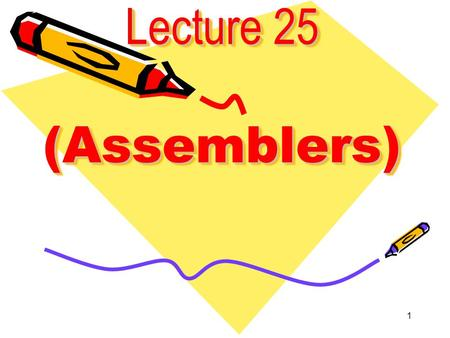 1 Lecture 25 (Assemblers). 2 Assemblers,Linkers,and Debuggers Assembler -Translates assembly to machine code. - Resolves symbolic address. - Extends virtual.