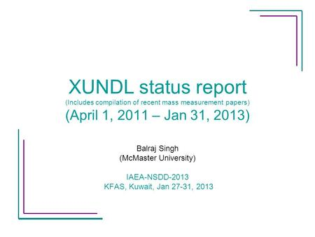 XUNDL status report (Includes compilation of recent mass measurement papers) (April 1, 2011 – Jan 31, 2013) Balraj Singh (McMaster University) IAEA-NSDD-2013.