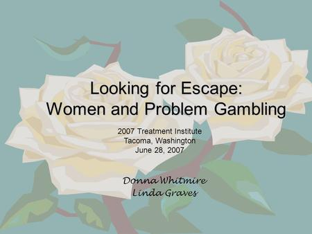 Looking for Escape: Women and Problem Gambling Donna Whitmire Linda Graves 2007 Treatment Institute Tacoma, Washington June 28, 2007.
