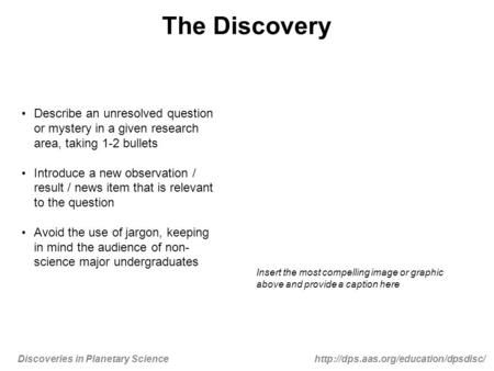 Discoveries in Planetary Sciencehttp://dps.aas.org/education/dpsdisc/ The Discovery Describe an unresolved question or mystery in a given research area,