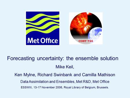 Page 1© Crown copyright 2006ESWWIII, Royal Library of Belgium, Brussels, Nov 15 th 2006 Forecasting uncertainty: the ensemble solution Mike Keil, Ken Mylne,