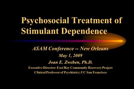 Psychosocial Treatment of Stimulant Dependence ASAM Conference -- New Orleans May 1, 2009 Joan E. Zweben, Ph.D. Executive Director: East Bay Community.