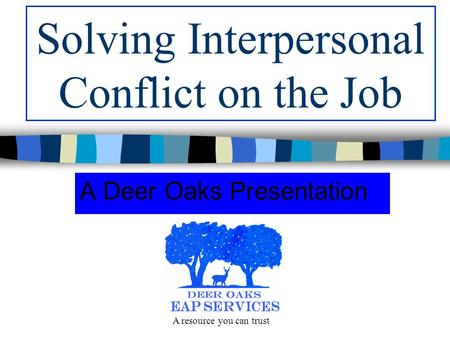 Solving Interpersonal Conflict on the Job A Deer Oaks Presentation A resource you can trust.