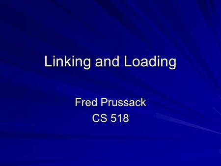 Linking and Loading Fred Prussack CS 518. L&L: Overview Wake-up Questions Terms and Definitions / General Information LoadingLinking –Static vs. Dynamic.