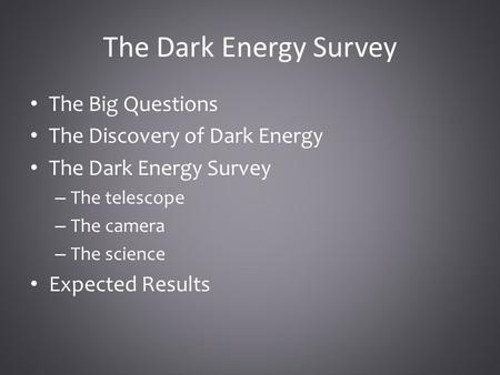 The Dark Energy Survey The Big Questions The Discovery of Dark Energy The Dark Energy Survey – The telescope – The camera – The science Expected Results.