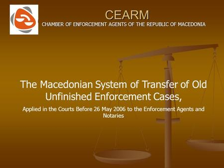 CEARM CHAMBER OF ENFORCEMENT AGENTS OF THE REPUBLIC OF MACEDONIA The Macedonian System of Transfer of Old Unfinished Enforcement Cases, Applied in the.