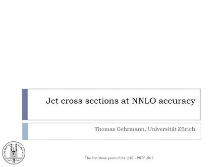 Jet cross sections at NNLO accuracy Thomas Gehrmann, Universität Zürich The first three years of the LHC - MITP 2013.