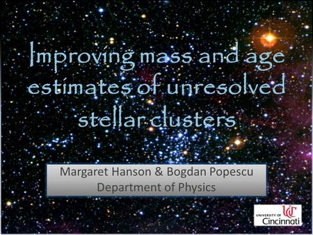 Improving mass and age estimates of unresolved stellar clusters Margaret Hanson & Bogdan Popescu Department of Physics.