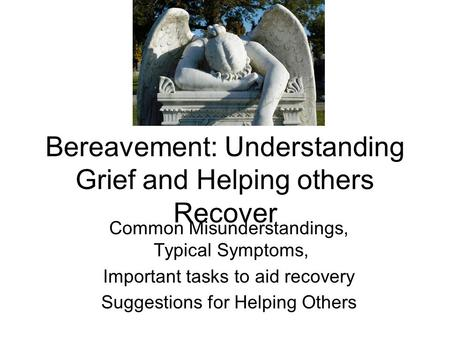 Bereavement: Understanding Grief and Helping others Recover Common Misunderstandings, Typical Symptoms, Important tasks to aid recovery Suggestions for.
