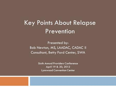 Presented by: Bob Newton, MS, LAADAC, CADAC II Consultant, Betty Ford Center, SWA Sixth Annual Providers Conference April 19 & 20, 2012 Lynnwood Convention.
